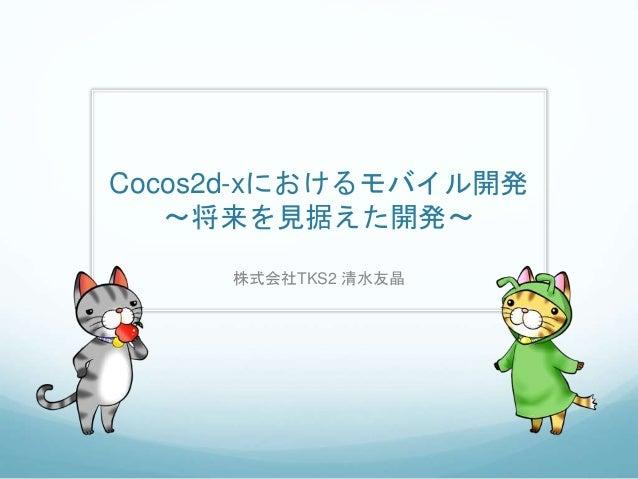 Cocos2d-xにおけるモバイル開発 〜将来を見据えた開発〜 株式会社TKS2 清水友晶