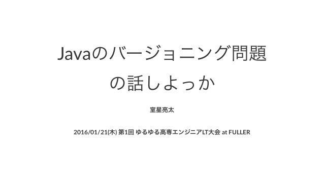 Javaのバージョニング問題 の話しよっか 室星亮太 2016/01/21(木)(第1回(ゆるゆる高専エンジニアLT大会(at(FULLER