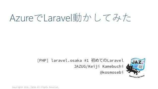 AzureでLaravel動かしてみた [PHP] laravel.osaka #1 初めてのLaravel JAZUG/Keiji Kamebuchi @kosmosebi Copyright© 2016, JAZUG All Rights ...