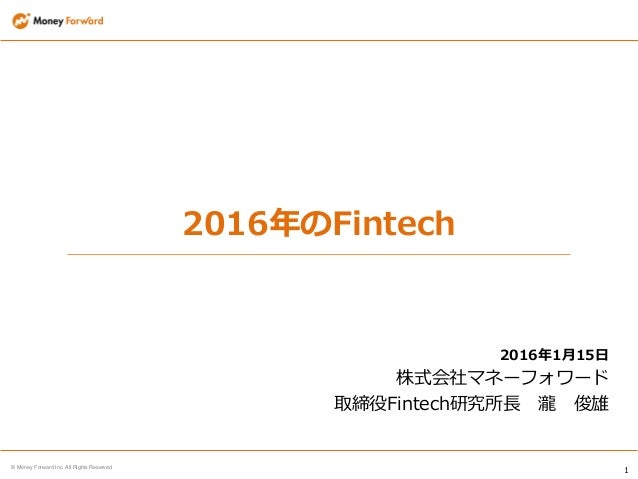 1 © Money Forward Inc. All Rights Reserved 2016年のFintech 2016年1月15日 株式会社マネーフォワード 取締役Fintech研究所長 瀧 俊雄