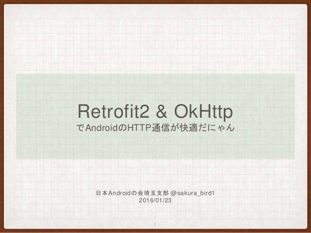 Retrofit2 & OkHttp でAndroidのHTTP通信が快適だにゃん 1 日本Androidの会埼玉支部 @sakura_bird1 2016/01/23