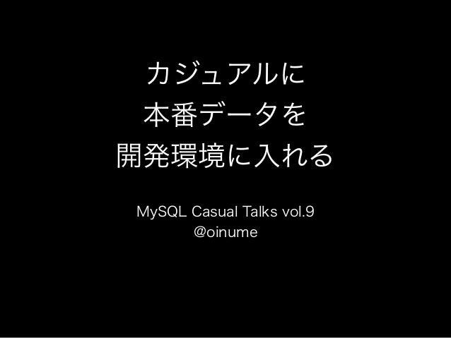 カジュアルに 本番データを 開発環境に入れる MySQL Casual Talks vol.9 @oinume