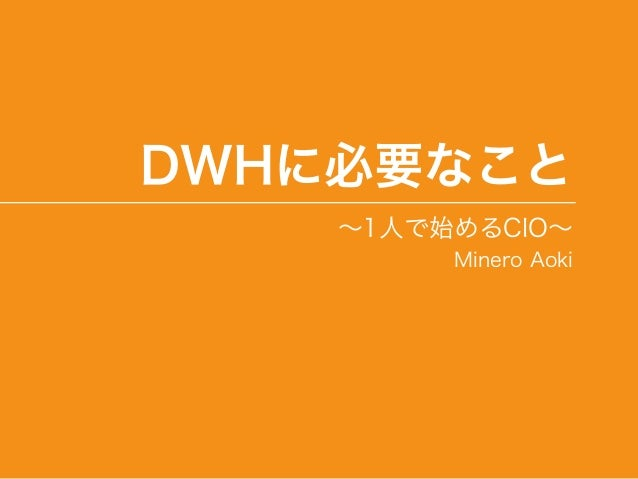 DWHに必要なこと ∼1人で始めるCIO∼ Minero Aoki