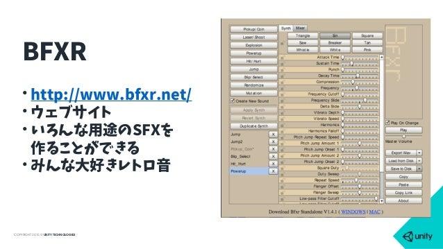 COPYRIGHT 2015 @ UNITY TECHNOLOGIES • http://www.bfxr.net/ • ウェブサイト • いろんな用途のSFXを 作ることができる • みんな大好きレトロ音 BFXR
