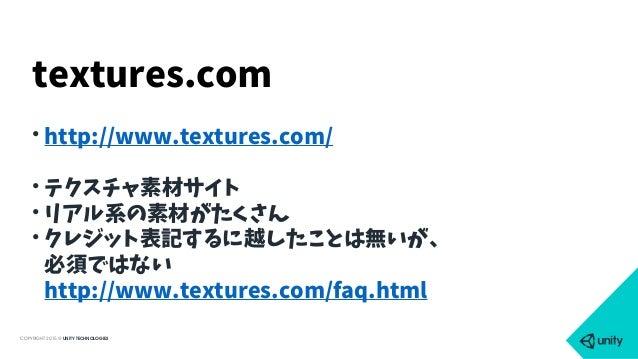 COPYRIGHT 2015 @ UNITY TECHNOLOGIES • http://www.textures.com/ • テクスチャ素材サイト • リアル系の素材がたくさん • クレジット表記するに越したことは無いが、 必須ではない...