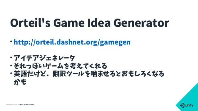 COPYRIGHT 2015 @ UNITY TECHNOLOGIES • http://orteil.dashnet.org/gamegen • アイデアジェネレータ • それっぽいゲームを考えてくれる • 英語だけど、翻訳ツールを噛ませると...