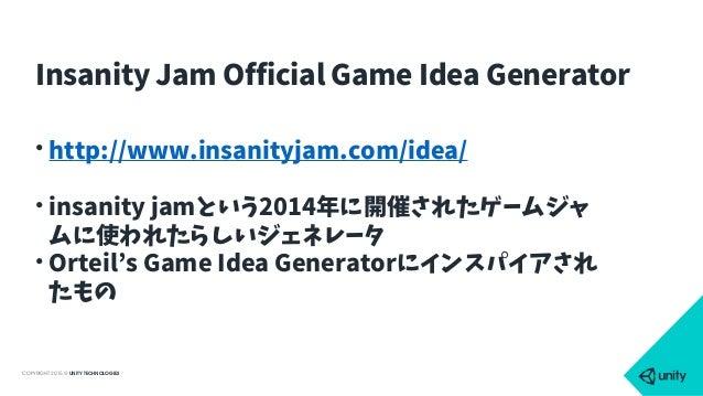 COPYRIGHT 2015 @ UNITY TECHNOLOGIES • http://www.insanityjam.com/idea/ • insanity jamという2014年に開催されたゲームジャ ムに使われたらしいジェネレータ •...