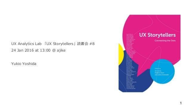 UX Analytics Lab 「UX Storytellers」読書会 #8 24 Jan 2016 at 13:00 @ ajike Yukio Yoshida 1