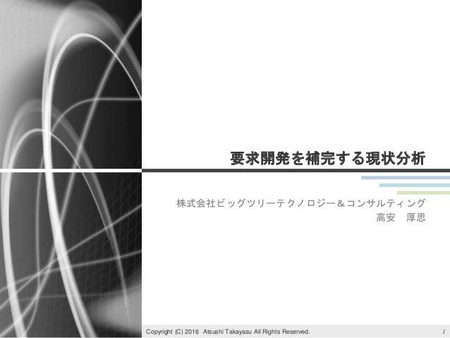 要求開発を補完する現状分析 株式会社ビッグツリーテクノロジー&コンサルティング 高安 厚思 1Copyright (C) 2016 Atsushi Takayasu All Rights Reserved.