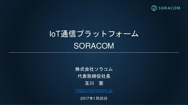 IoT通信プラットフォーム SORACOM 株式会社ソラコム 代表取締役社長 玉川 憲 https://soracom.jp 2017年1月25日
