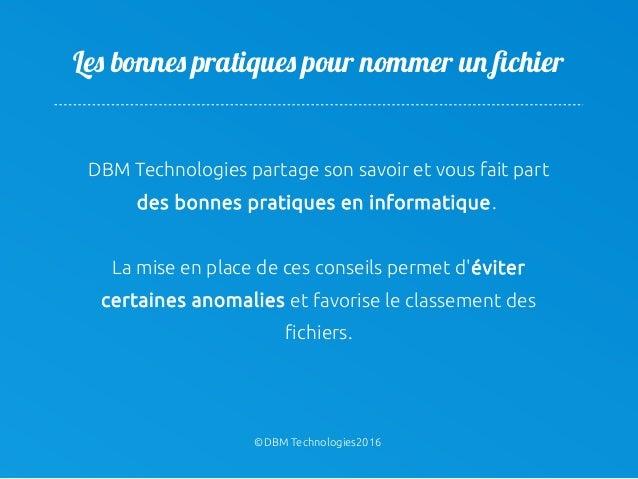©DBM Technologies2016 Les bonnes pratiques pour nommer un fichier DBM Technologies partage son savoir et vous fait part de...