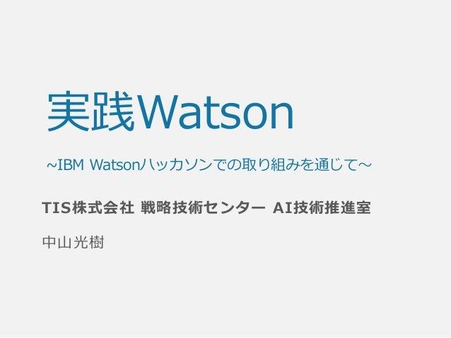 実践Watson ~IBM Watsonハッカソンでの取り組みを通じて~ TIS株式会社 戦略技術センター AI技術推進室 中山光樹