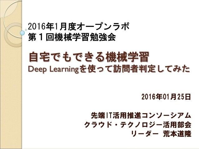 2016年1月度オープンラボ 第1回機械学習勉強会 自宅でもできる機械学習 Deep Learningを使って訪問者判定してみた 2016年01月25日 先端IT活用推進コンソーシアム クラウド・テクノロジー活用部会 リーダー 荒本道隆
