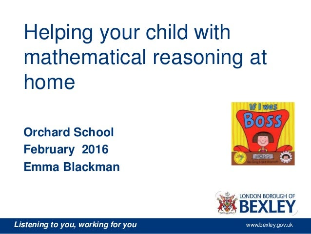 Listening to you, working for you www.bexley.gov.uk Helping your child with mathematical reasoning at home Orchard School ...