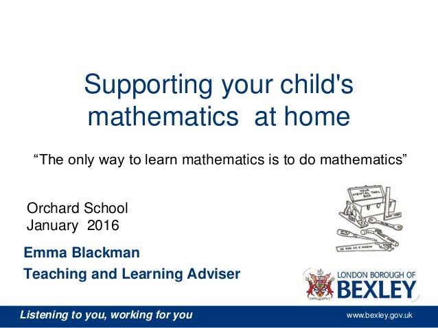 Listening to you, working for you www.bexley.gov.uk Supporting your child's mathematics at home Emma Blackman Teaching and...