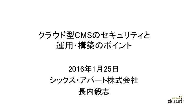 クラウド型CMSのセキュリティと 運用・構築のポイント 2016年1月25日 シックス・アパート株式会社 長内毅志