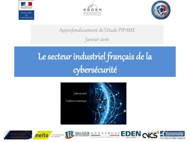 Le secteur industriel français de la cybersécurité Approfondissement de l'étude PIPAME Janvier 2016 Cybersécurité Confianc...