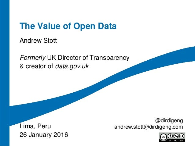 The Value of Open Data Andrew Stott Formerly UK Director of Transparency & creator of data.gov.uk Lima, Peru 26 January 20...