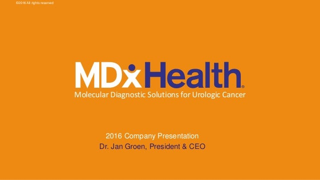 Molecular Diagnostic Solutions for Urologic Cancer 2016 Company Presentation Dr. Jan Groen, President & CEO ©2016 All righ...