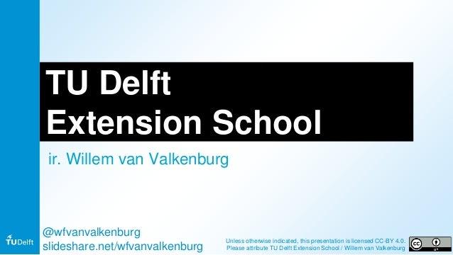 TU Delft Extension School ir. Willem van Valkenburg @wfvanvalkenburg slideshare.net/wfvanvalkenburg Unless otherwise indic...