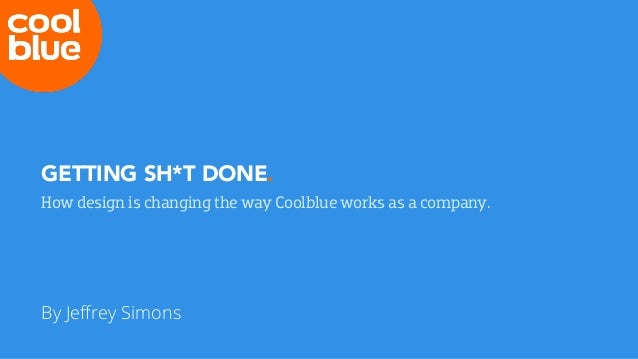 GETTING SH*T DONE. How design is changing the way Coolblue works as a company. By Jeffrey Simons