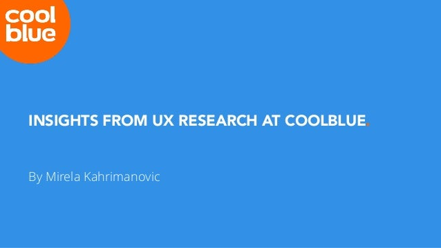 INSIGHTS FROM UX RESEARCH AT COOLBLUE. By Mirela Kahrimanovic