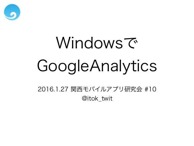 Windowsで GoogleAnalytics 2016.1.27 関西モバイルアプリ研究会 #10 @itok_twit