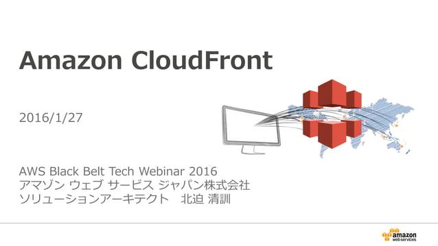 Amazon CloudFront AWS Black Belt Tech Webinar 2016 アマゾン ウェブ サービス ジャパン株式会社 ソリューションアーキテクト 北迫 清訓 2016/1/27