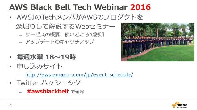 AWS Black Belt Tech Webinar 2016 • AWSJのTechメンバがAWSのプロダクトを 深堀りして解説するWebセミナー – サービスの概要、使いどころの説明 – アップデートのキャッチアップ • 毎週水曜 18〜...