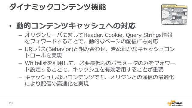 ダイナミックコンテンツ機能 • 動的コンテンツキャッシュへの対応 – オリジンサーバに対してHeader, Cookie, Query Strings情報 をフォワードすることで、動的なページの配信にも対応 – URLパス(Behavior)と...