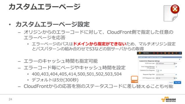 カスタムエラーページ • カスタムエラーページ設定 – オリジンからのエラーコードに対して、CloudFront側で指定した任意の エラーページを応答 • エラーページのパスはドメインから指定ができないため、マルチオリジン設定 とパスパターンの...