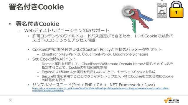 署名付きCookie • 署名付きCookie – Webディストリビューションのみサポート • 許可コンテンツのワイルドカードパス指定ができるため、1つのCookieで対象パ ス以下のコンテンツにアクセス可能 • Cookieの中に署名付きU...