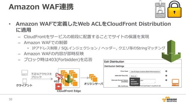 Amazon WAF連携 • Amazon WAFで定義したWeb ACLをCloudFront Distribution に適用 – CloudFrontをサービスの前段に配置することでサイトの保護を実現 – Amazon WAFでの制御 •...