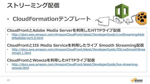 ストリーミング配信 • CloudFormationテンプレート CloudFrontとAdobe Media Serverを利用したHTTPライブ配信 • http://docs.aws.amazon.com/AmazonCloudFront...