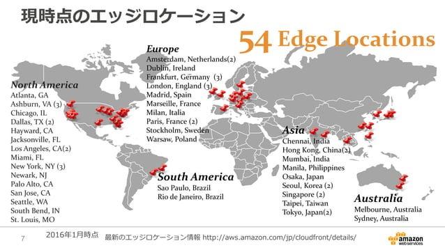 現時点のエッジロケーション Europe Amsterdam, Netherlands(2) Dublin, Ireland Frankfurt, Germany (3) London, England (3) Madrid, Spain Ma...
