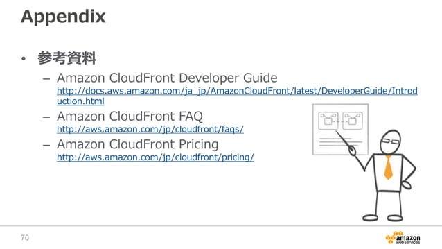 Appendix • 参考資料 – Amazon CloudFront Developer Guide http://docs.aws.amazon.com/ja_jp/AmazonCloudFront/latest/DeveloperGuid...