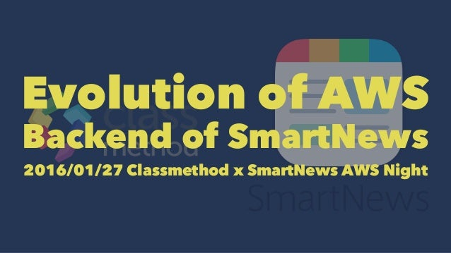 Evolution of AWS Backend of SmartNews 2016/01/27 Classmethod x SmartNews AWS Night
