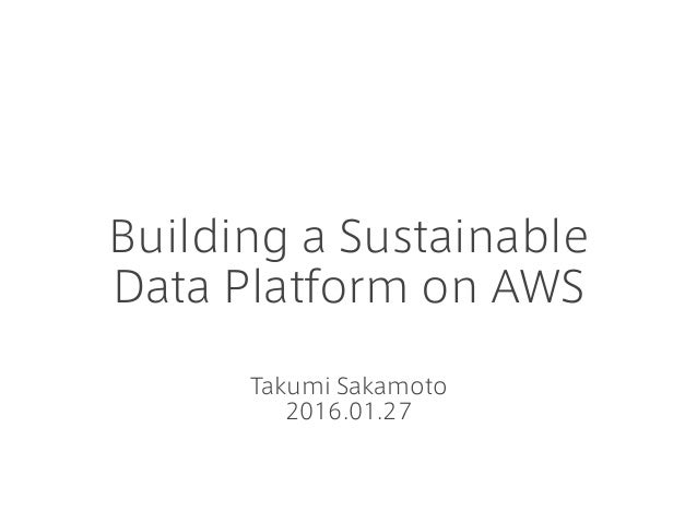 Building a Sustainable Data Platform on AWS Takumi Sakamoto 2016.01.27