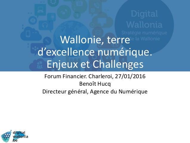 Wallonie, terre d'excellence numérique. Enjeux et Challenges Forum Financier. Charleroi, 27/01/2016 Benoît Hucq Directeur ...
