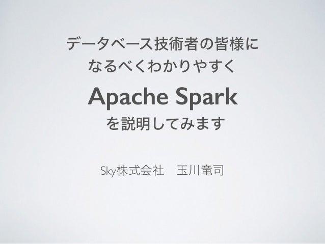 データベース技術者の皆様に なるべくわかりやすく Apache Spark を説明してみます Sky株式会社玉川竜司