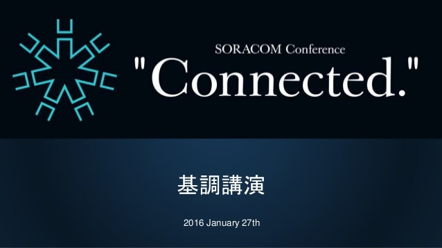 "SORACOM Conference ""Connected."" 基調講演 基調講演 2016 January 27th"