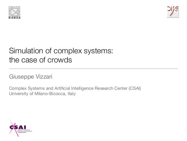 Simulation of complex systems: the case of crowds Giuseppe Vizzari  Complex Systems and Artificial Intelligence Research Ce...