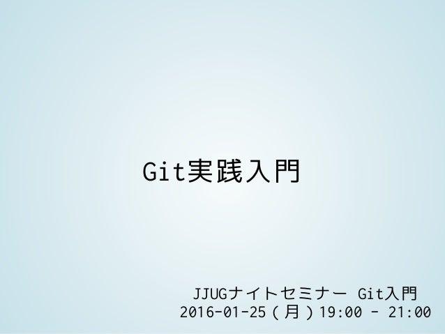 Git実践入門 JJUGナイトセミナー Git入門 2016-01-25(月)19:00 - 21:00