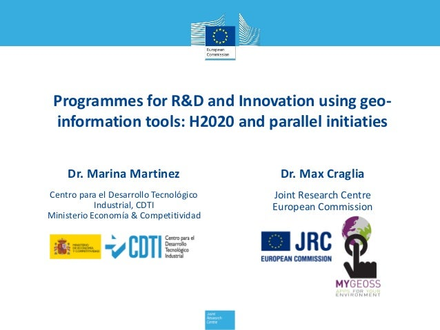 Programmes for R&D and Innovation using geo- information tools: H2020 and parallel initiaties Dr. Max Craglia Joint Resear...