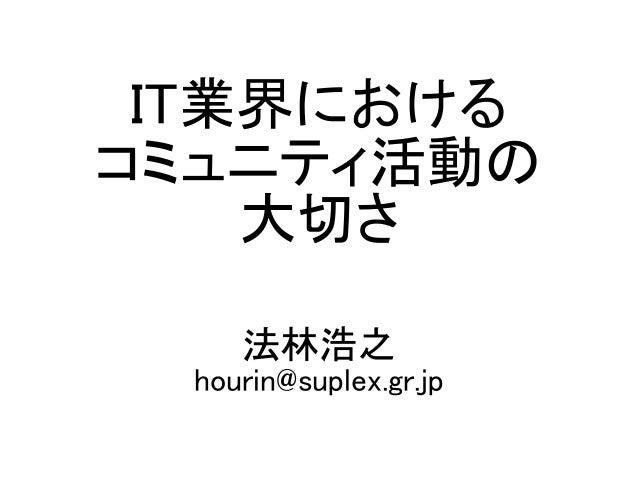 IT業界における コミュニティ活動の 大切さ 法林浩之 hourin@suplex.gr.jp
