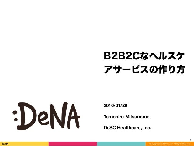 Copyright (C) DeNA Co.,Ltd. All Rights Reserved. 2016/01/29 Tomohiro Mitsumune DeSC Healthcare, Inc. B2B2Cなヘルスケ アサービスの作り方 1