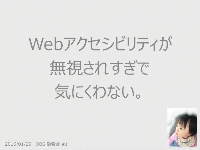 2016/01/29 OBS 勉強会 #1 Webアクセシビリティが 無視されすぎで 気にくわない。