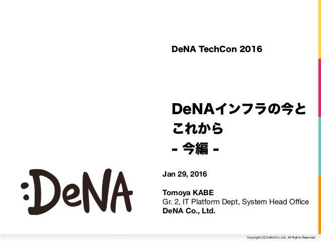 Copyright (C) DeNA Co.,Ltd. All Rights Reserved. DeNA TechCon 2016 DeNAインフラの今と これから - 今編 - Jan 29, 2016 Tomoya KABE Gr. 2,...
