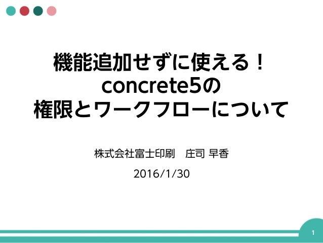 機能追加せずに使える! concrete5の 権限とワークフローについて 株式会社富士印刷庄司 早香 2016/1/30 1