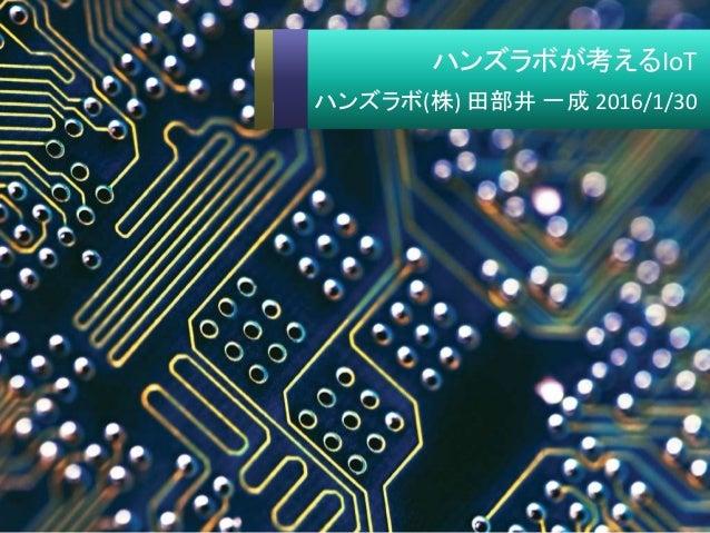 ハンズラボが考えるIoT ハンズラボ(株) 田部井 一成 2016/1/30